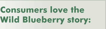 Consumers love the Wild Blueberry story: